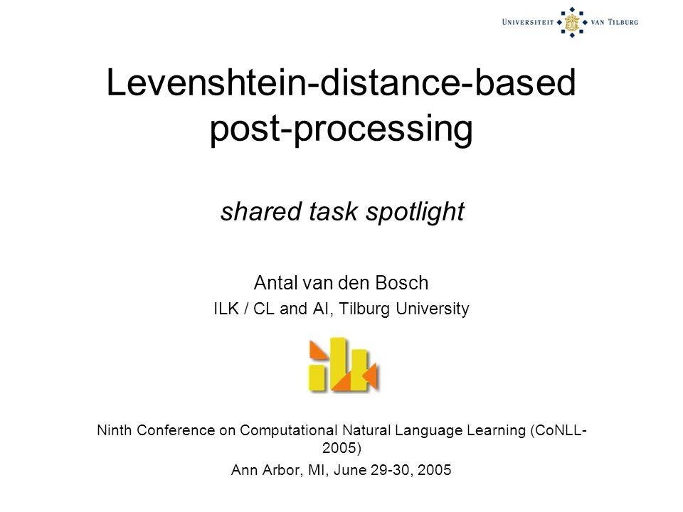 Levenshtein-distance-based post-processing shared task spotlight Antal van den Bosch ILK / CL and AI, Tilburg University Ninth Conference on Computational Natural Language Learning (CoNLL- 2005) Ann Arbor, MI, June 29-30, 2005