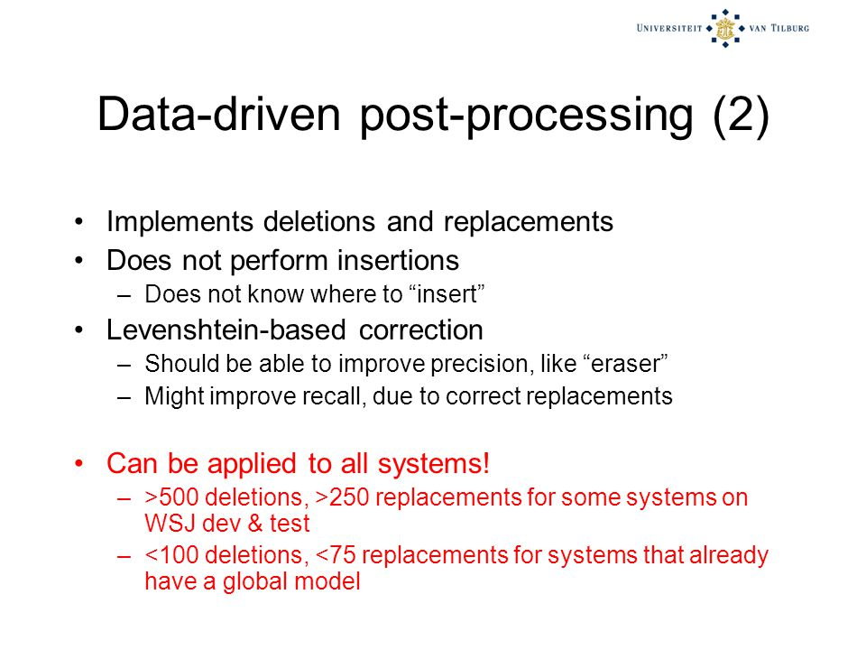 Data-driven post-processing (2) Implements deletions and replacements Does not perform insertions –Does not know where to insert Levenshtein-based correction –Should be able to improve precision, like eraser –Might improve recall, due to correct replacements Can be applied to all systems.