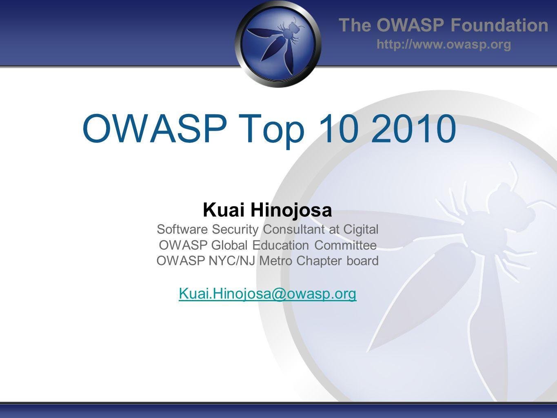 The OWASP Foundation http://www.owasp.org OWASP Top 10 2010 Kuai Hinojosa Software Security Consultant at Cigital OWASP Global Education Committee OWASP NYC/NJ Metro Chapter board Kuai.Hinojosa@owasp.org