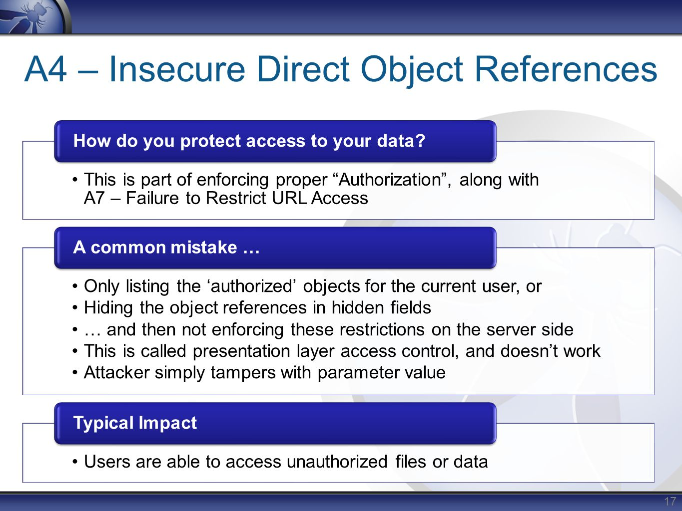 A4 – Insecure Direct Object References This is part of enforcing proper Authorization , along with A7 – Failure to Restrict URL Access How do you protect access to your data.
