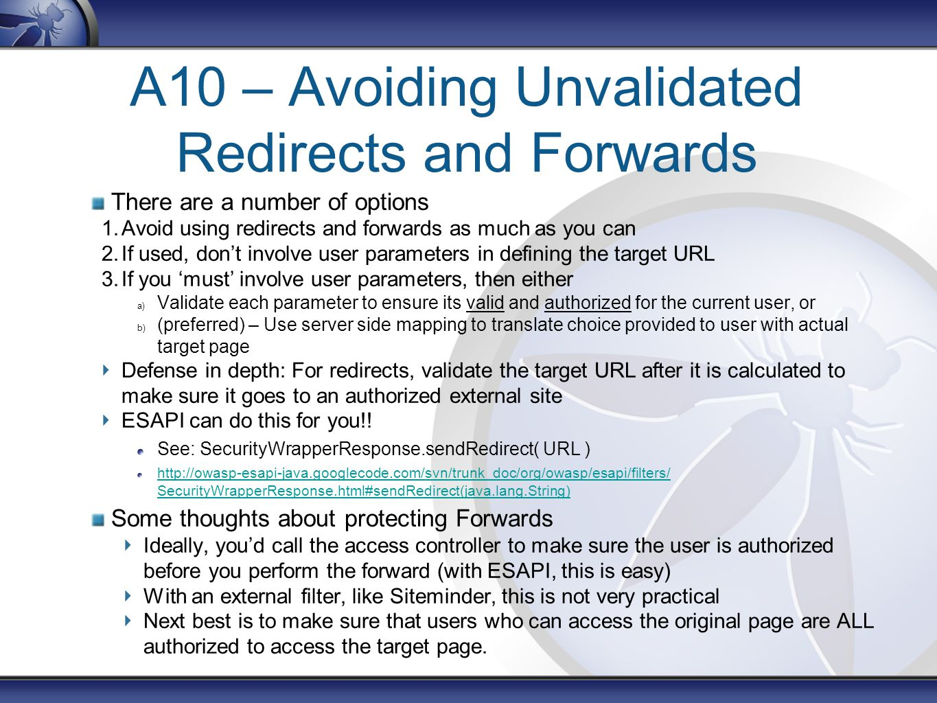 A10 – Avoiding Unvalidated Redirects and Forwards There are a number of options 1.Avoid using redirects and forwards as much as you can 2.If used, don't involve user parameters in defining the target URL 3.If you 'must' involve user parameters, then either a) Validate each parameter to ensure its valid and authorized for the current user, or b) (preferred) – Use server side mapping to translate choice provided to user with actual target page Defense in depth: For redirects, validate the target URL after it is calculated to make sure it goes to an authorized external site ESAPI can do this for you!.