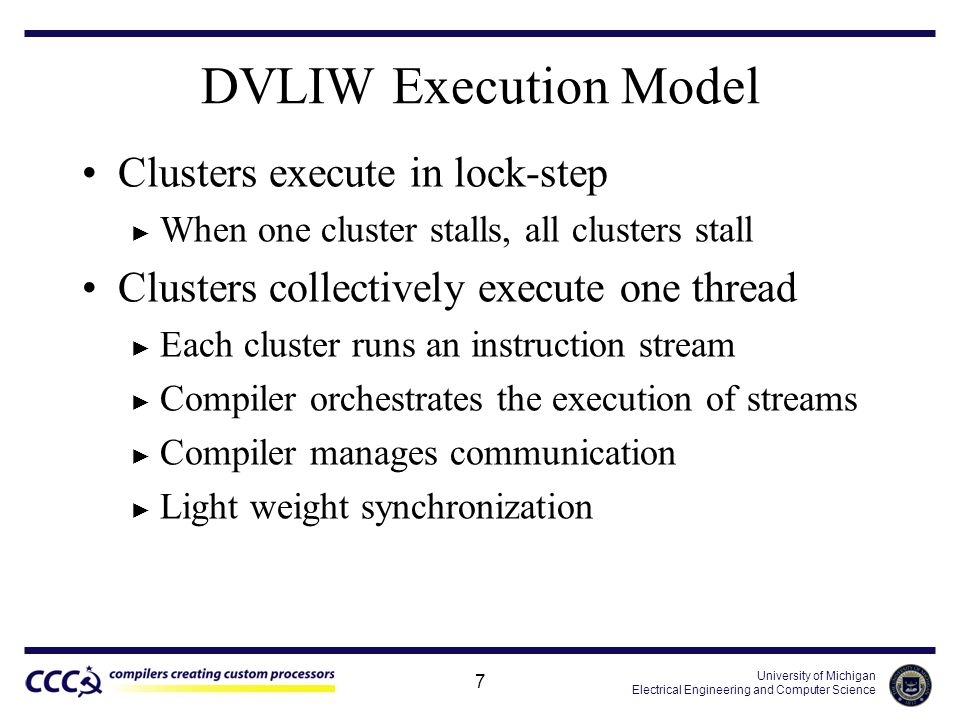 University of Michigan Electrical Engineering and Computer Science 7 DVLIW Execution Model Clusters execute in lock-step ► When one cluster stalls, all clusters stall Clusters collectively execute one thread ► Each cluster runs an instruction stream ► Compiler orchestrates the execution of streams ► Compiler manages communication ► Light weight synchronization