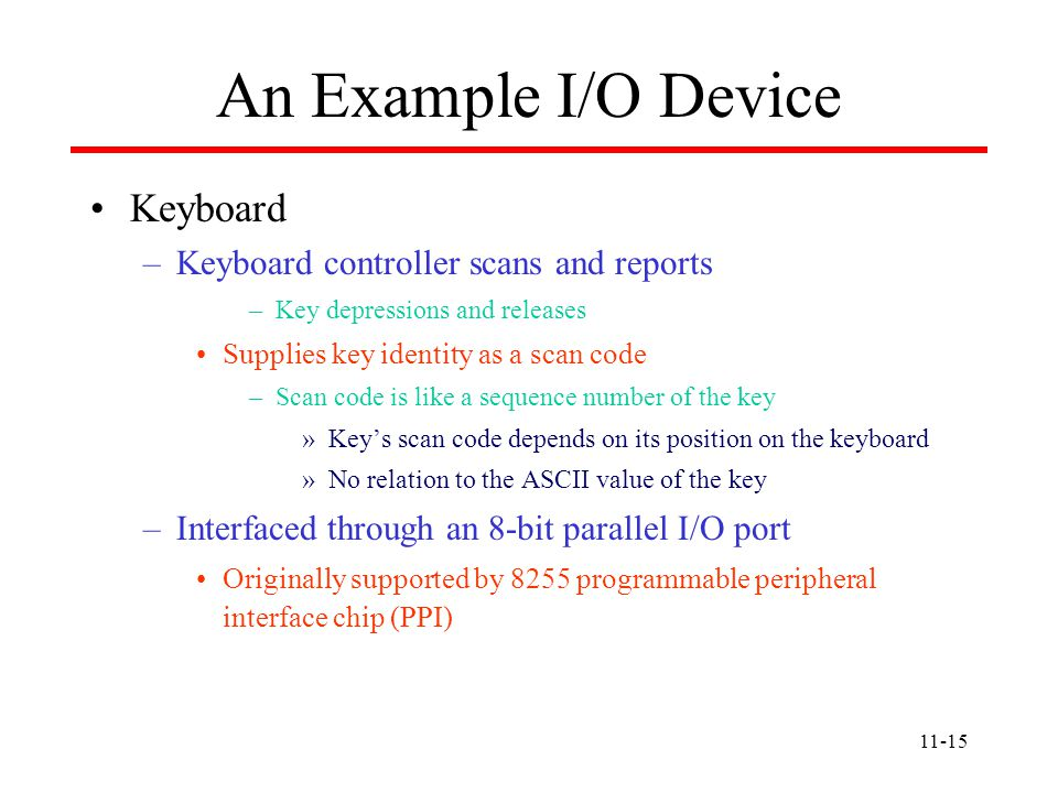 11-15 An Example I/O Device Keyboard –Keyboard controller scans and reports –Key depressions and releases Supplies key identity as a scan code –Scan code is like a sequence number of the key »Key's scan code depends on its position on the keyboard »No relation to the ASCII value of the key –Interfaced through an 8-bit parallel I/O port Originally supported by 8255 programmable peripheral interface chip (PPI)
