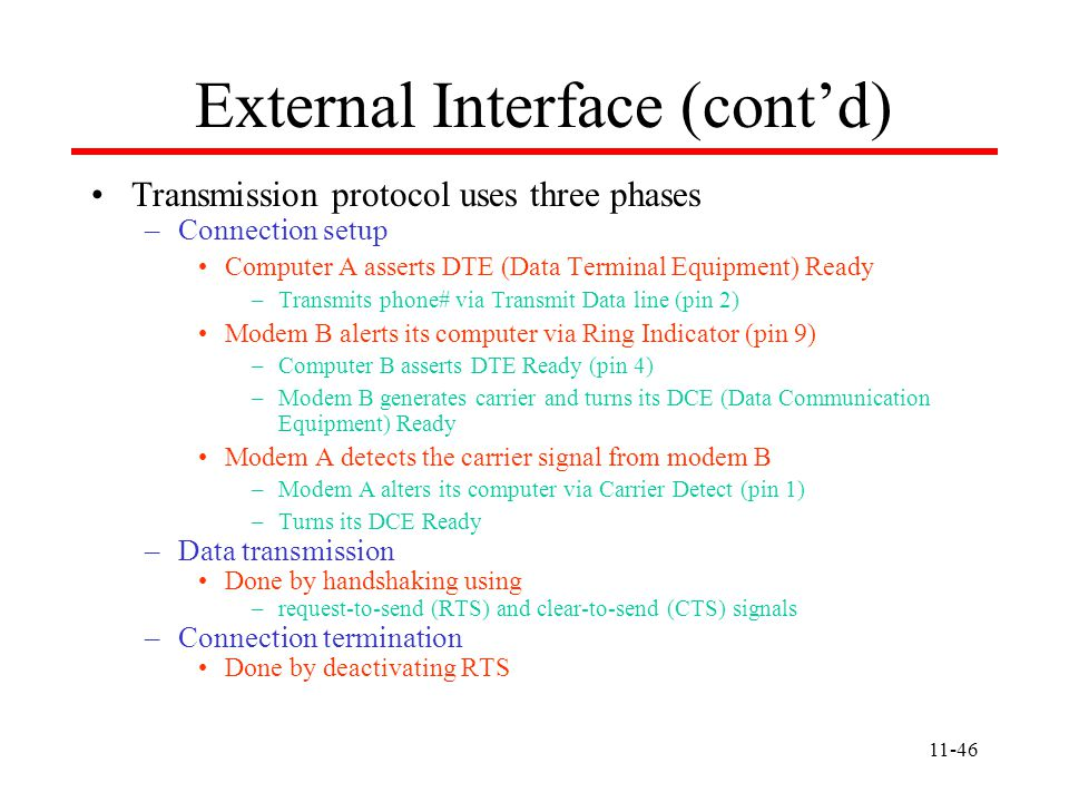 11-46 External Interface (cont'd) Transmission protocol uses three phases –Connection setup Computer A asserts DTE (Data Terminal Equipment) Ready –Transmits phone# via Transmit Data line (pin 2) Modem B alerts its computer via Ring Indicator (pin 9) –Computer B asserts DTE Ready (pin 4) –Modem B generates carrier and turns its DCE (Data Communication Equipment) Ready Modem A detects the carrier signal from modem B –Modem A alters its computer via Carrier Detect (pin 1) –Turns its DCE Ready –Data transmission Done by handshaking using –request-to-send (RTS) and clear-to-send (CTS) signals –Connection termination Done by deactivating RTS