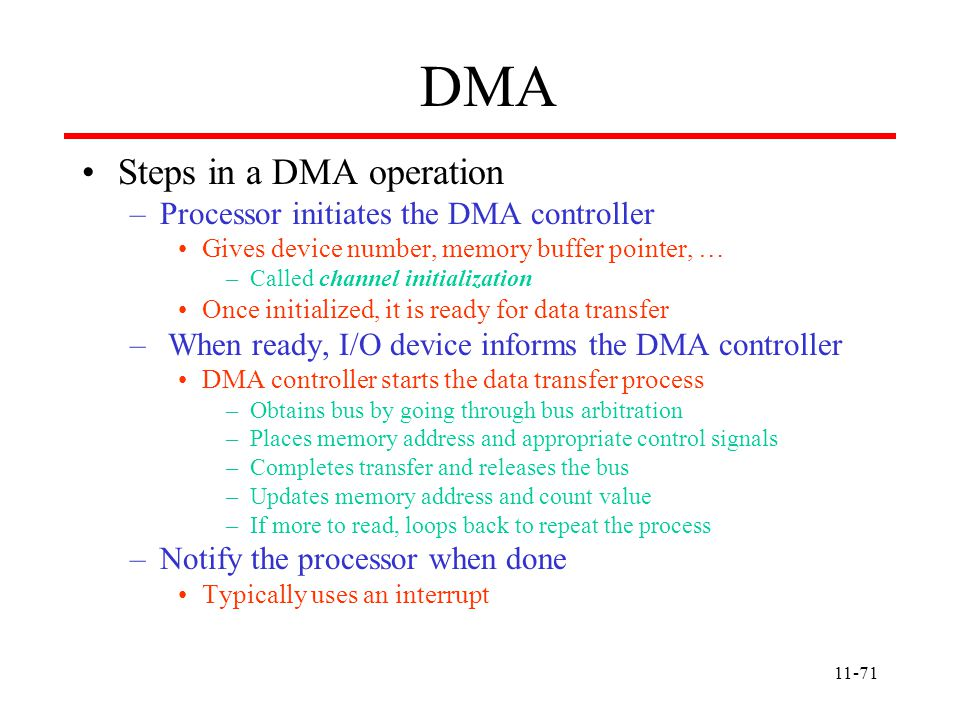 11-71 DMA Steps in a DMA operation –Processor initiates the DMA controller Gives device number, memory buffer pointer, … –Called channel initialization Once initialized, it is ready for data transfer – When ready, I/O device informs the DMA controller DMA controller starts the data transfer process –Obtains bus by going through bus arbitration –Places memory address and appropriate control signals –Completes transfer and releases the bus –Updates memory address and count value –If more to read, loops back to repeat the process –Notify the processor when done Typically uses an interrupt