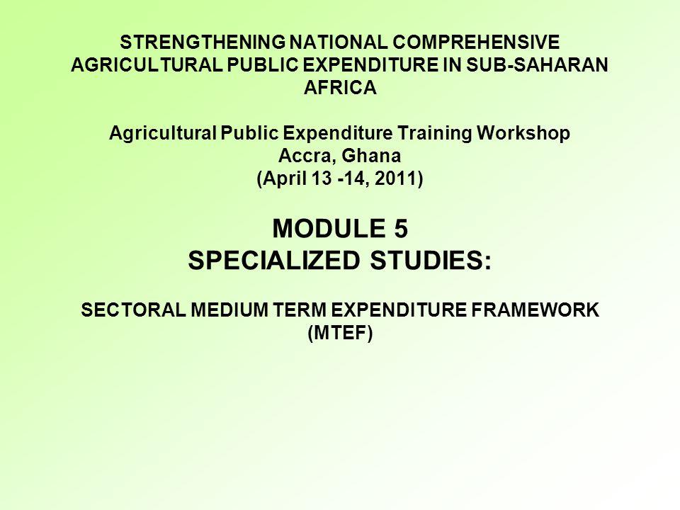 STRENGTHENING NATIONAL COMPREHENSIVE AGRICULTURAL PUBLIC EXPENDITURE IN SUB-SAHARAN AFRICA Agricultural Public Expenditure Training Workshop Accra, Ghana (April 13 -14, 2011) MODULE 5 SPECIALIZED STUDIES: SECTORAL MEDIUM TERM EXPENDITURE FRAMEWORK (MTEF)