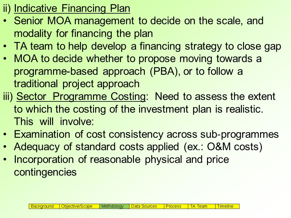 ii) Indicative Financing Plan Senior MOA management to decide on the scale, and modality for financing the plan TA team to help develop a financing strategy to close gap MOA to decide whether to propose moving towards a programme-based approach (PBA), or to follow a traditional project approach iii) Sector Programme Costing: Need to assess the extent to which the costing of the investment plan is realistic.