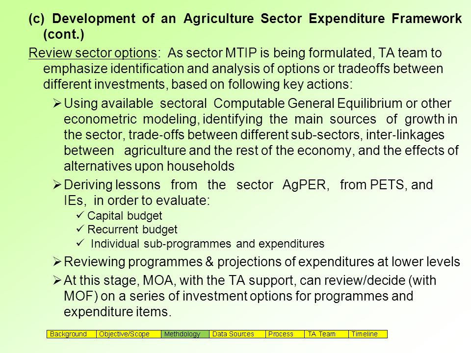 (c) Development of an Agriculture Sector Expenditure Framework (cont.) Review sector options: As sector MTIP is being formulated, TA team to emphasize identification and analysis of options or tradeoffs between different investments, based on following key actions:  Using available sectoral Computable General Equilibrium or other econometric modeling, identifying the main sources of growth in the sector, trade ‐ offs between different sub-sectors, inter ‐ linkages between agriculture and the rest of the economy, and the effects of alternatives upon households  Deriving lessons from the sector AgPER, from PETS, and IEs, in order to evaluate: Capital budget Recurrent budget Individual sub ‐ programmes and expenditures  Reviewing programmes & projections of expenditures at lower levels  At this stage, MOA, with the TA support, can review/decide (with MOF) on a series of investment options for programmes and expenditure items.
