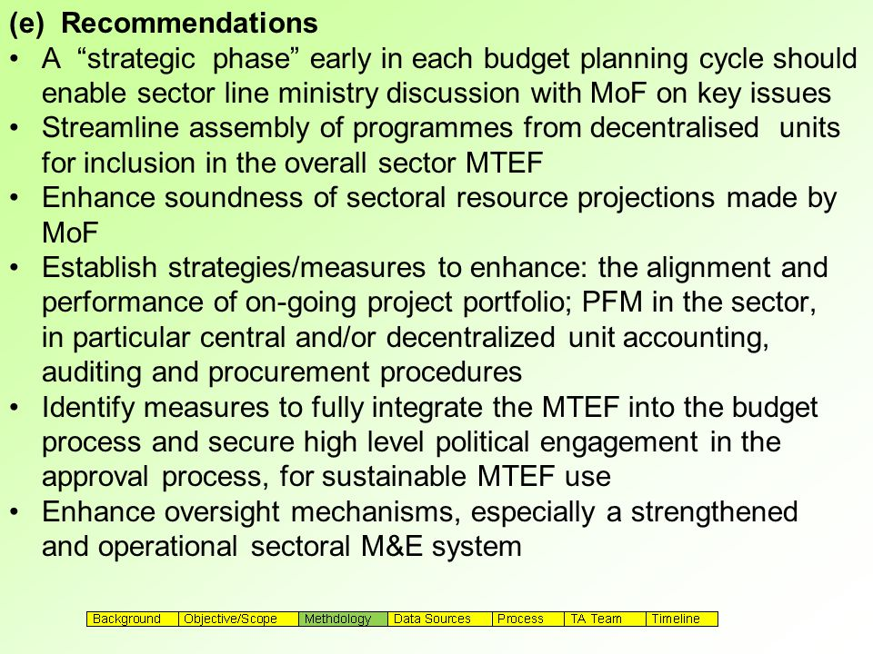(e) Recommendations A strategic phase early in each budget planning cycle should enable sector line ministry discussion with MoF on key issues Streamline assembly of programmes from decentralised units for inclusion in the overall sector MTEF Enhance soundness of sectoral resource projections made by MoF Establish strategies/measures to enhance: the alignment and performance of on-going project portfolio; PFM in the sector, in particular central and/or decentralized unit accounting, auditing and procurement procedures Identify measures to fully integrate the MTEF into the budget process and secure high level political engagement in the approval process, for sustainable MTEF use Enhance oversight mechanisms, especially a strengthened and operational sectoral M&E system