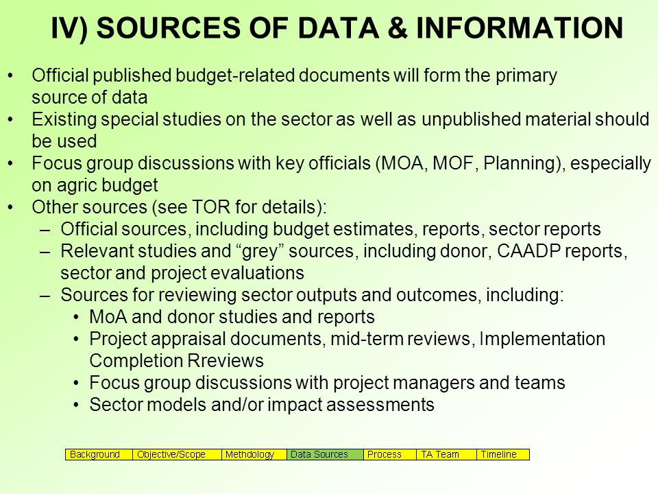 IV) SOURCES OF DATA & INFORMATION Official published budget-related documents will form the primary source of data Existing special studies on the sector as well as unpublished material should be used Focus group discussions with key officials (MOA, MOF, Planning), especially on agric budget Other sources (see TOR for details): –Official sources, including budget estimates, reports, sector reports –Relevant studies and grey sources, including donor, CAADP reports, sector and project evaluations –Sources for reviewing sector outputs and outcomes, including: MoA and donor studies and reports Project appraisal documents, mid-term reviews, Implementation Completion Rreviews Focus group discussions with project managers and teams Sector models and/or impact assessments