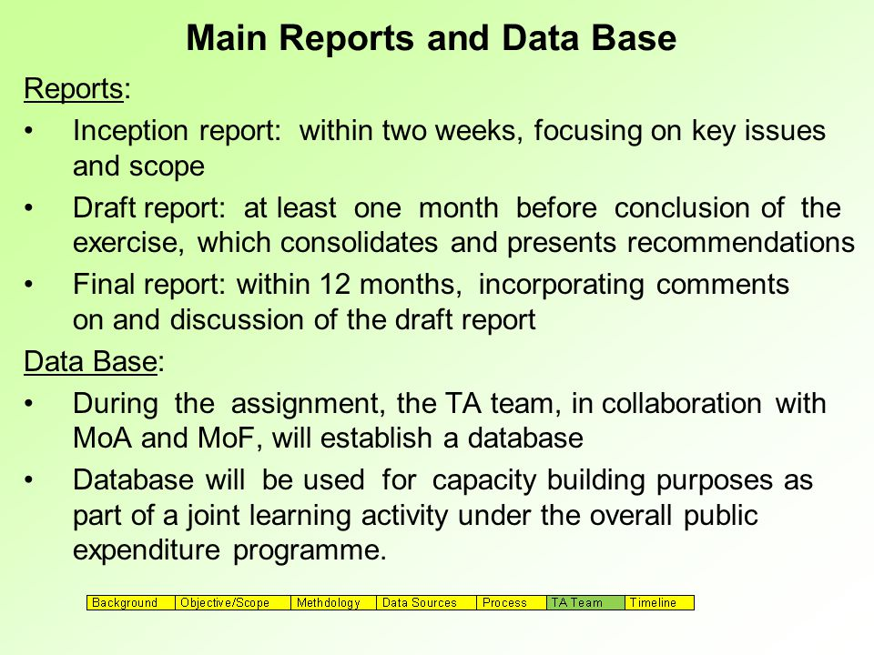 Main Reports and Data Base Reports: Inception report: within two weeks, focusing on key issues and scope Draft report: at least one month before conclusion of the exercise, which consolidates and presents recommendations Final report: within 12 months, incorporating comments on and discussion of the draft report Data Base: During the assignment, the TA team, in collaboration with MoA and MoF, will establish a database Database will be used for capacity building purposes as part of a joint learning activity under the overall public expenditure programme.