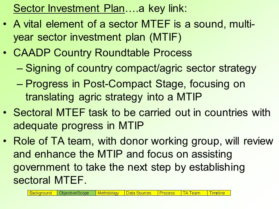 Sector Investment Plan….a key link: A vital element of a sector MTEF is a sound, multi- year sector investment plan (MTIF) CAADP Country Roundtable Process –Signing of country compact/agric sector strategy –Progress in Post-Compact Stage, focusing on translating agric strategy into a MTIP Sectoral MTEF task to be carried out in countries with adequate progress in MTIP Role of TA team, with donor working group, will review and enhance the MTIP and focus on assisting government to take the next step by establishing sectoral MTEF.
