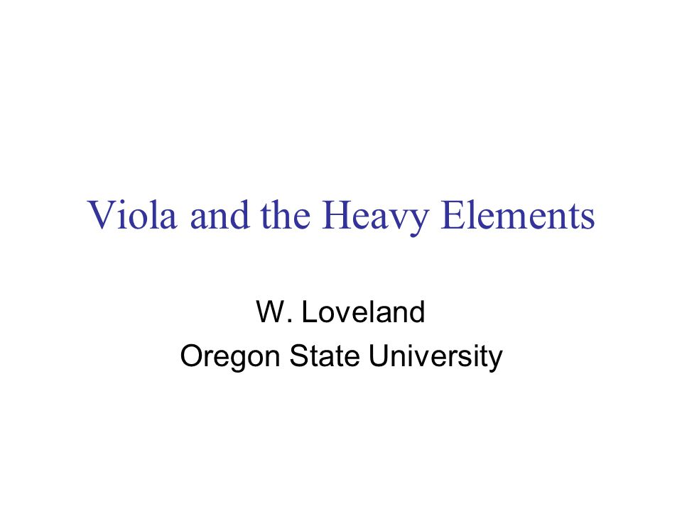 Viola and the Heavy Elements W. Loveland Oregon State University