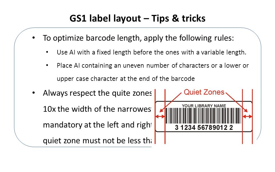 GS1 label layout – Tips & tricks To optimize barcode length, apply the following rules: Use AI with a fixed length before the ones with a variable length.