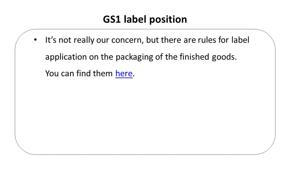 GS1 label position It's not really our concern, but there are rules for label application on the packaging of the finished goods.