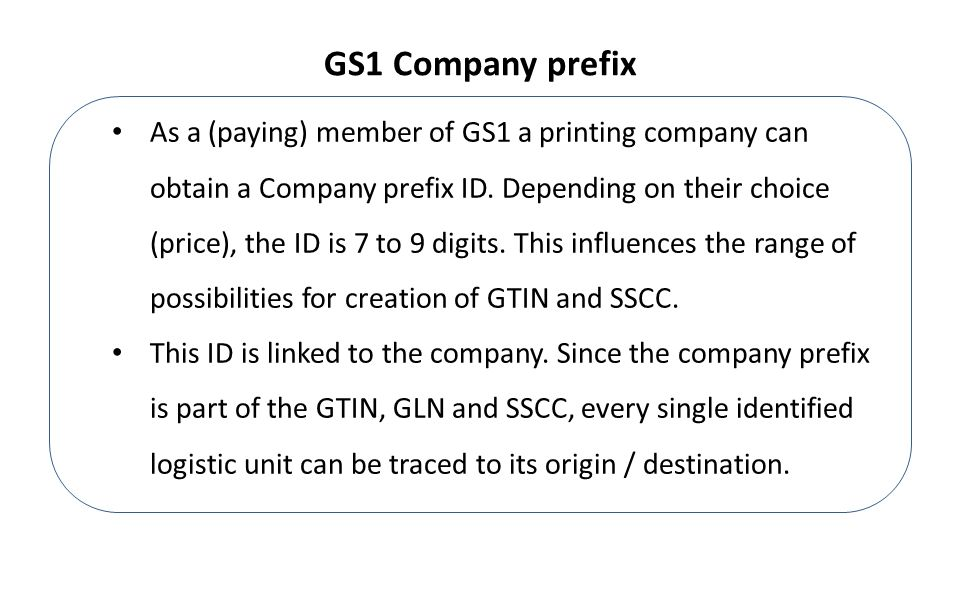 As a (paying) member of GS1 a printing company can obtain a Company prefix ID.