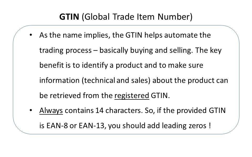GTIN (Global Trade Item Number) As the name implies, the GTIN helps automate the trading process – basically buying and selling.