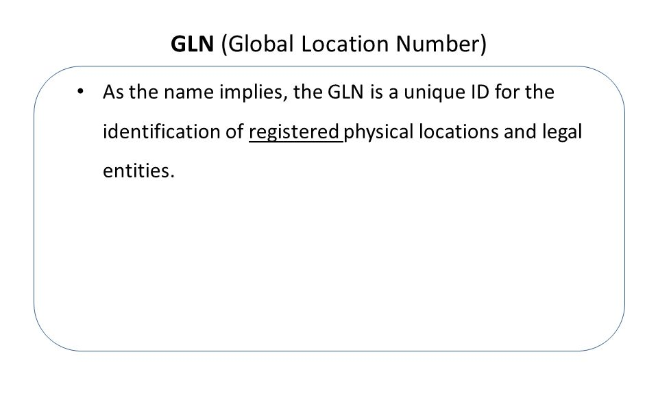 GLN (Global Location Number) As the name implies, the GLN is a unique ID for the identification of registered physical locations and legal entities.