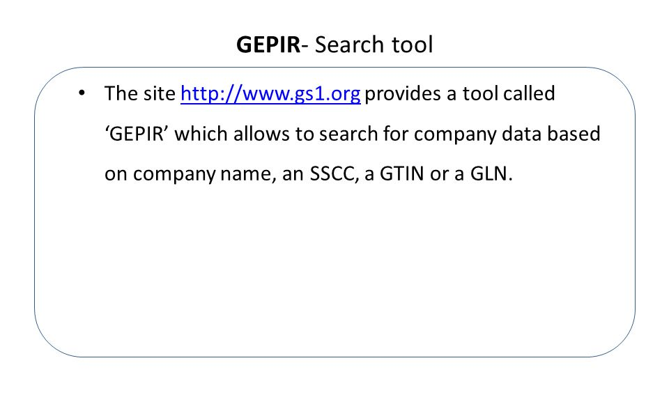 GEPIR- Search tool The site http://www.gs1.org provides a tool called 'GEPIR' which allows to search for company data based on company name, an SSCC, a GTIN or a GLN.http://www.gs1.org