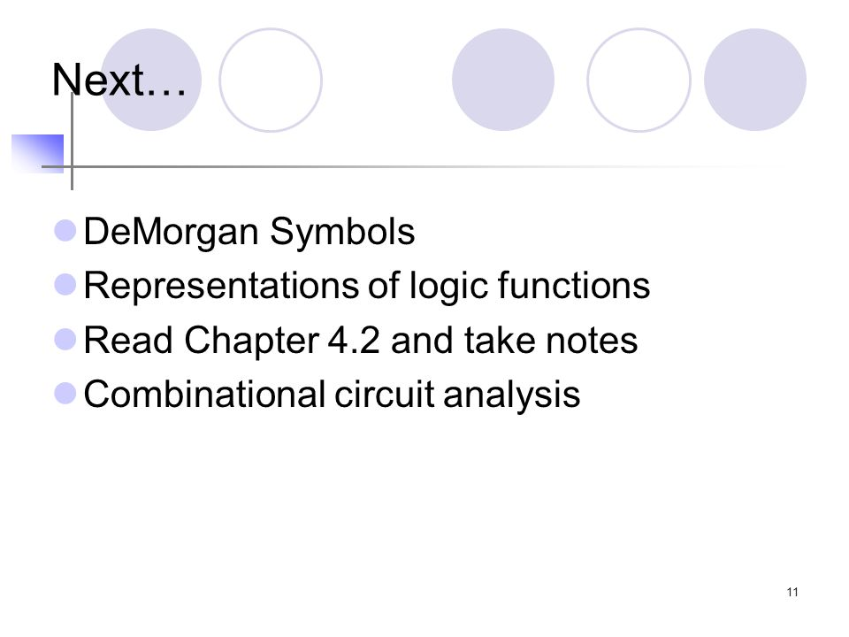 11 Next… DeMorgan Symbols Representations of logic functions Read Chapter 4.2 and take notes Combinational circuit analysis