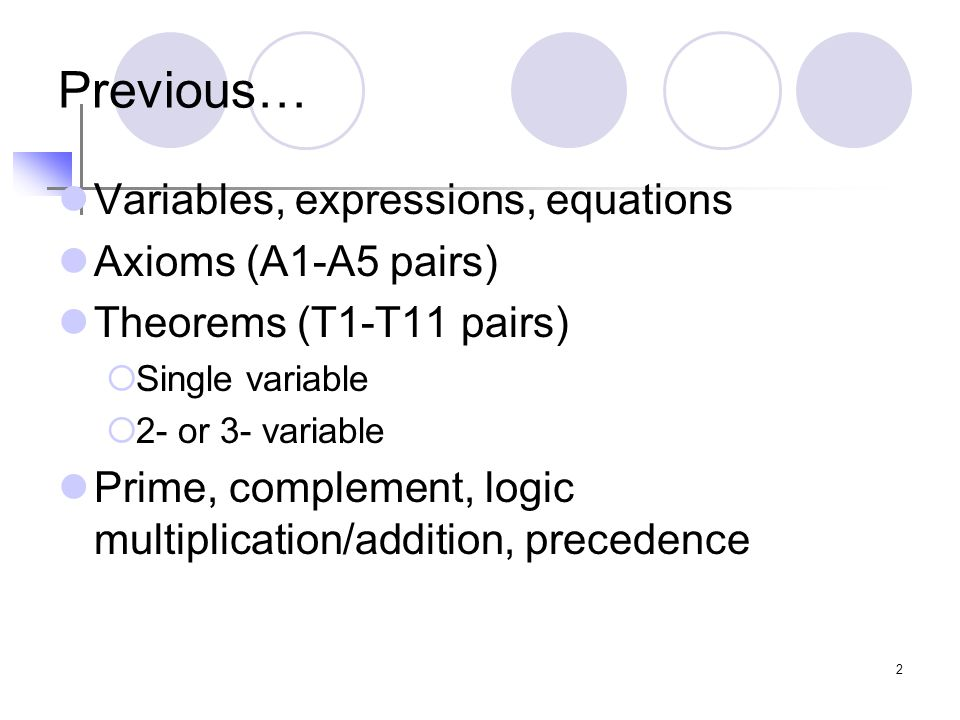 2 Previous… Variables, expressions, equations Axioms (A1-A5 pairs) Theorems (T1-T11 pairs)  Single variable  2- or 3- variable Prime, complement, logic multiplication/addition, precedence