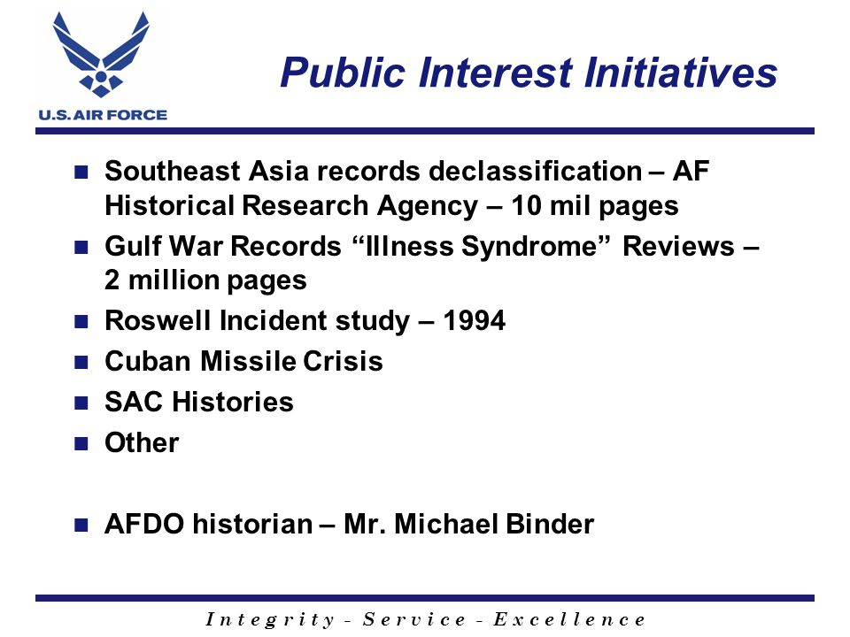 I n t e g r i t y - S e r v i c e - E x c e l l e n c e Public Interest Initiatives Southeast Asia records declassification – AF Historical Research Agency – 10 mil pages Gulf War Records Illness Syndrome Reviews – 2 million pages Roswell Incident study – 1994 Cuban Missile Crisis SAC Histories Other AFDO historian – Mr.