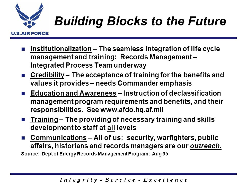 I n t e g r i t y - S e r v i c e - E x c e l l e n c e Building Blocks to the Future Institutionalization – The seamless integration of life cycle management and training: Records Management – Integrated Process Team underway Credibility – The acceptance of training for the benefits and values it provides – needs Commander emphasis Education and Awareness – Instruction of declassification management program requirements and benefits, and their responsibilities.