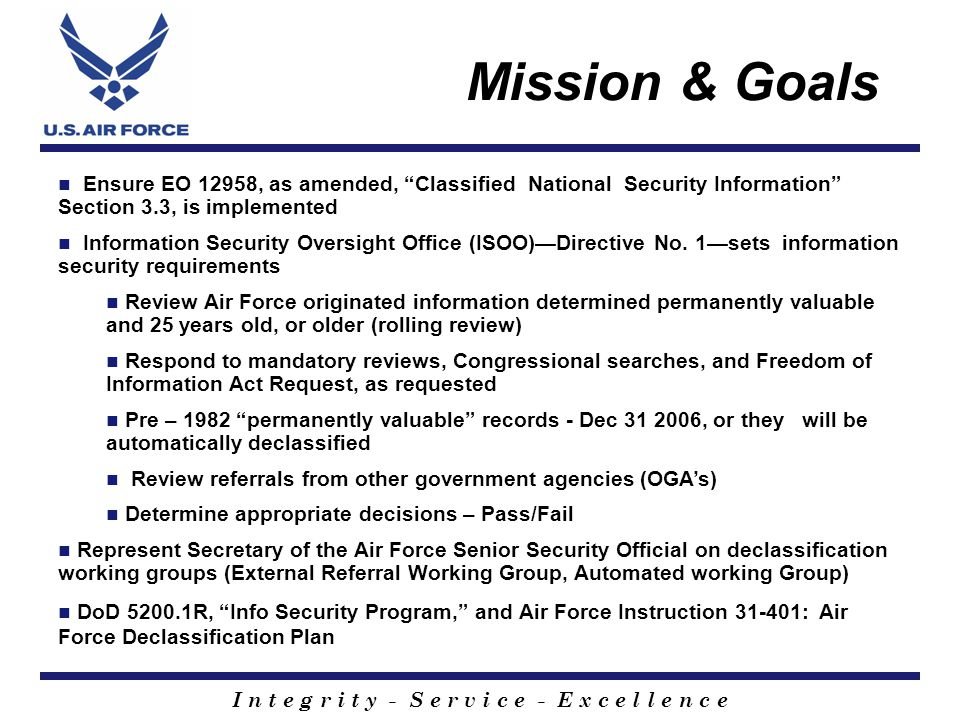 I n t e g r i t y - S e r v i c e - E x c e l l e n c e Mission & Goals Ensure EO 12958, as amended, Classified National Security Information Section 3.3, is implemented Information Security Oversight Office (ISOO)—Directive No.