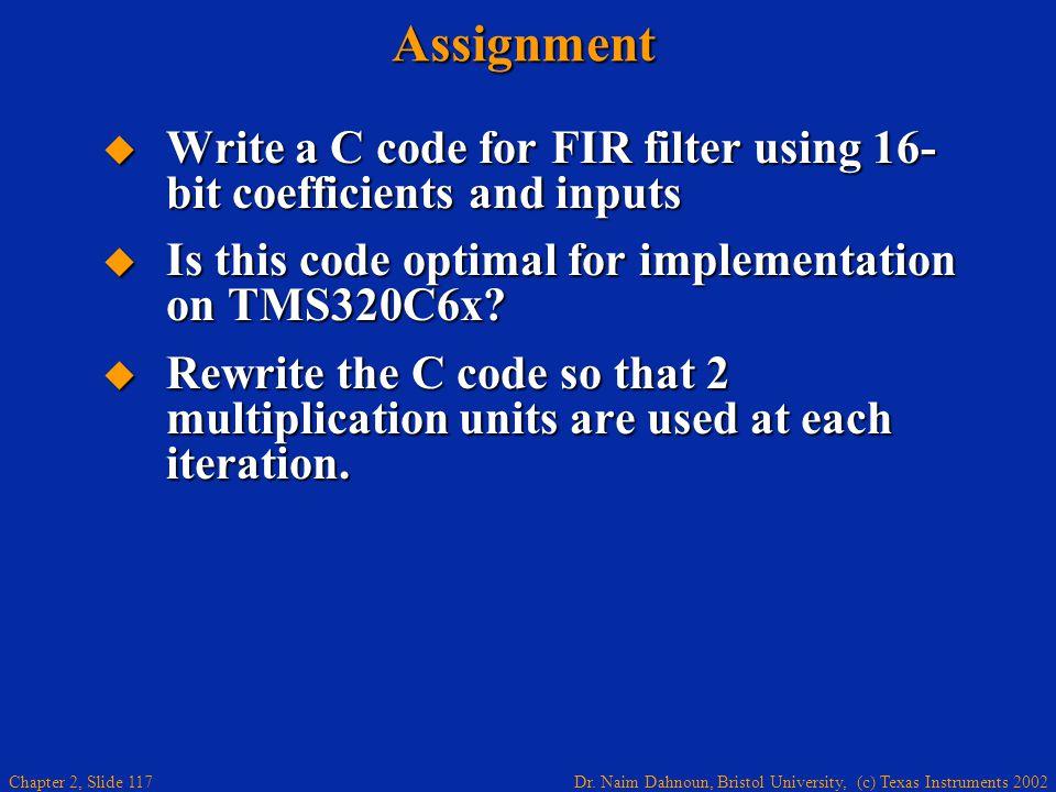 Dr. Naim Dahnoun, Bristol University, (c) Texas Instruments 2002 Chapter 2, Slide 117Assignment  Write a C code for FIR filter using 16- bit coeffici