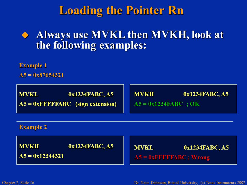 Dr. Naim Dahnoun, Bristol University, (c) Texas Instruments 2002 Chapter 2, Slide 26 Loading the Pointer Rn MVKL0x1234FABC, A5 A5 = 0xFFFFFABC ; Wrong