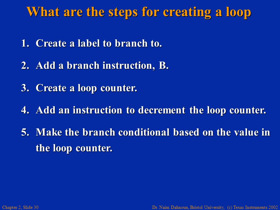Dr. Naim Dahnoun, Bristol University, (c) Texas Instruments 2002 Chapter 2, Slide 30 What are the steps for creating a loop 1. Create a label to branc