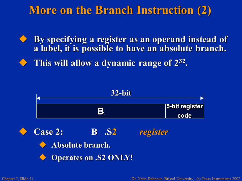 Dr. Naim Dahnoun, Bristol University, (c) Texas Instruments 2002 Chapter 2, Slide 41 More on the Branch Instruction (2)  By specifying a register as