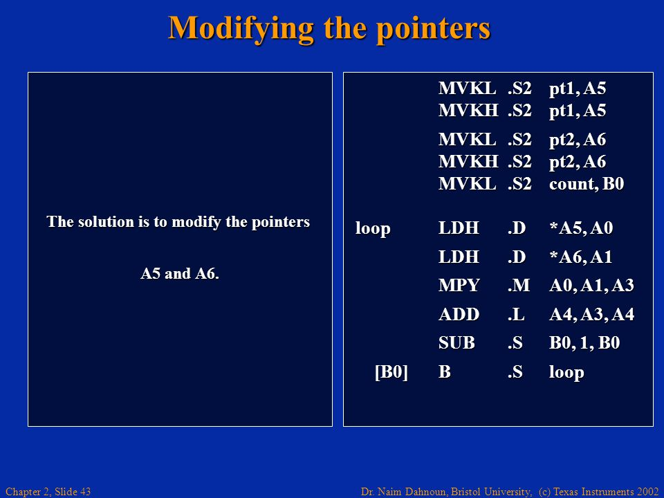 Dr. Naim Dahnoun, Bristol University, (c) Texas Instruments 2002 Chapter 2, Slide 43 Modifying the pointers The solution is to modify the pointers A5