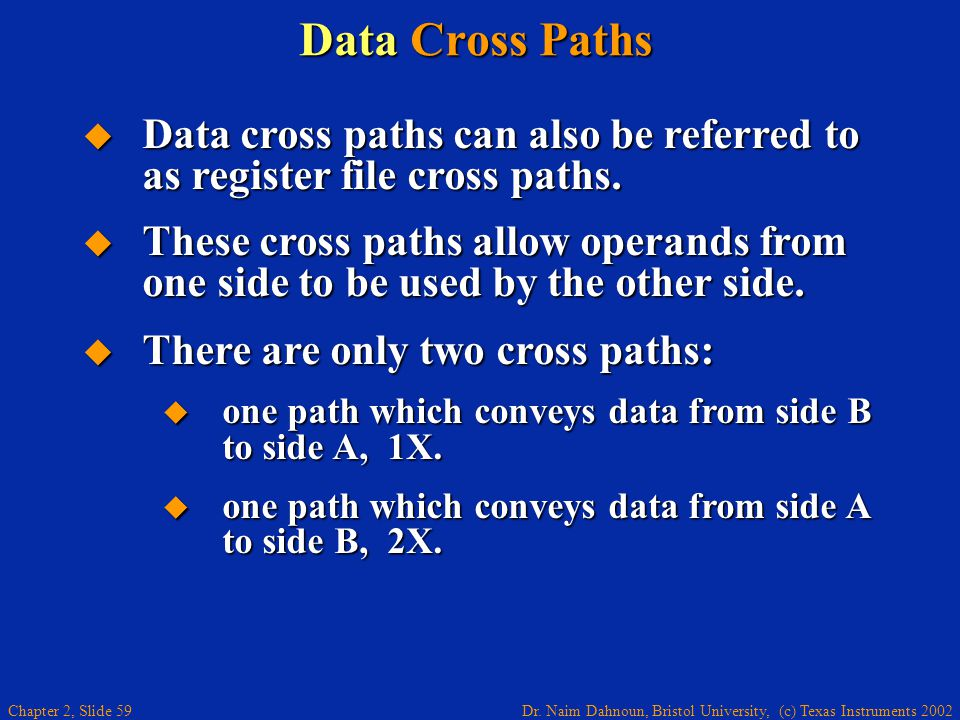Dr. Naim Dahnoun, Bristol University, (c) Texas Instruments 2002 Chapter 2, Slide 59 Data Cross Paths  Data cross paths can also be referred to as re
