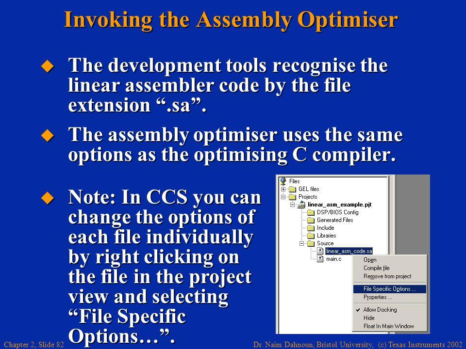 Dr. Naim Dahnoun, Bristol University, (c) Texas Instruments 2002 Chapter 2, Slide 82 Invoking the Assembly Optimiser  The development tools recognise