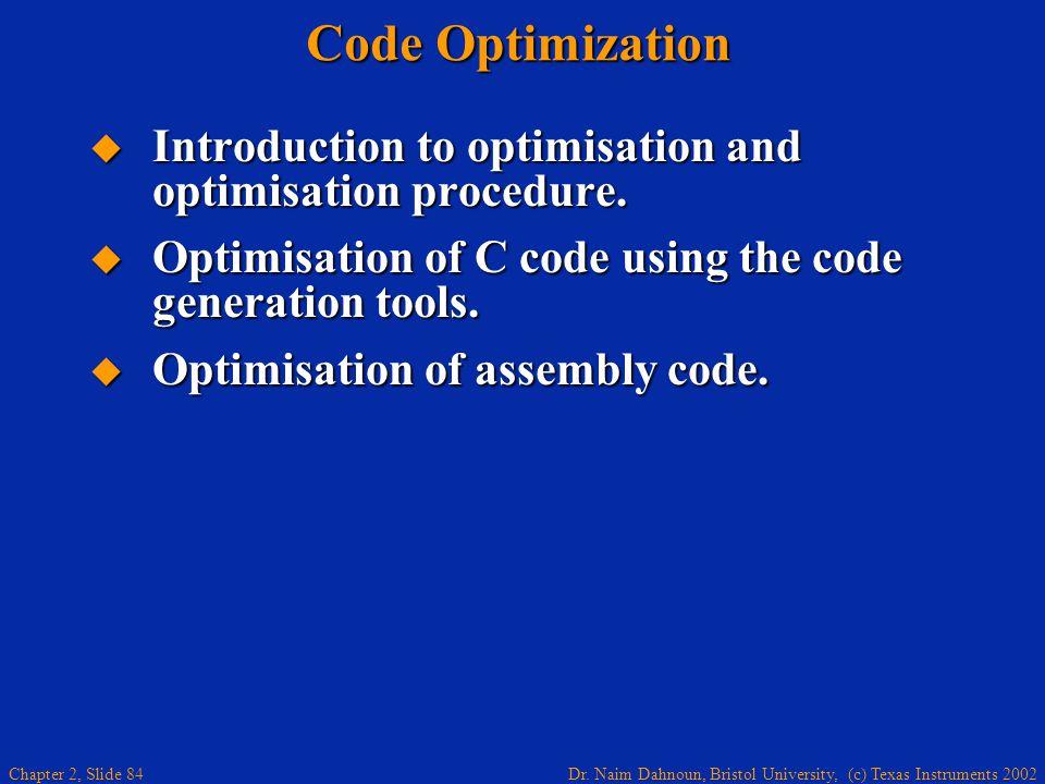 Dr. Naim Dahnoun, Bristol University, (c) Texas Instruments 2002 Chapter 2, Slide 84 Code Optimization  Introduction to optimisation and optimisation