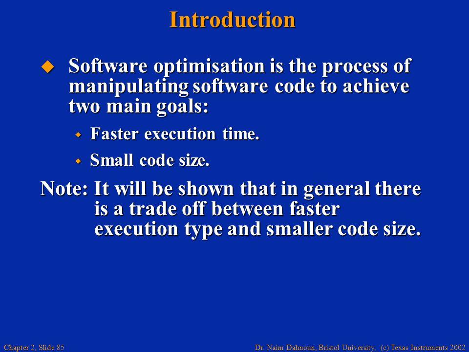 Dr. Naim Dahnoun, Bristol University, (c) Texas Instruments 2002 Chapter 2, Slide 85Introduction  Software optimisation is the process of manipulatin