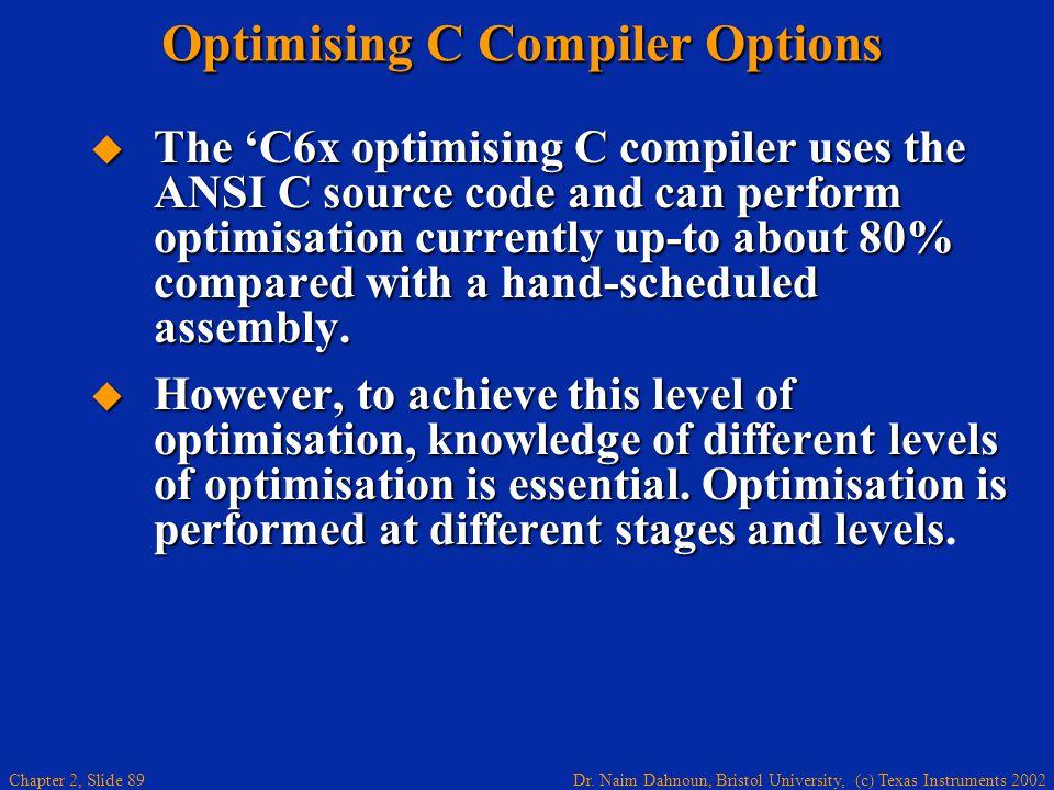 Dr. Naim Dahnoun, Bristol University, (c) Texas Instruments 2002 Chapter 2, Slide 89 Optimising C Compiler Options  The 'C6x optimising C compiler us