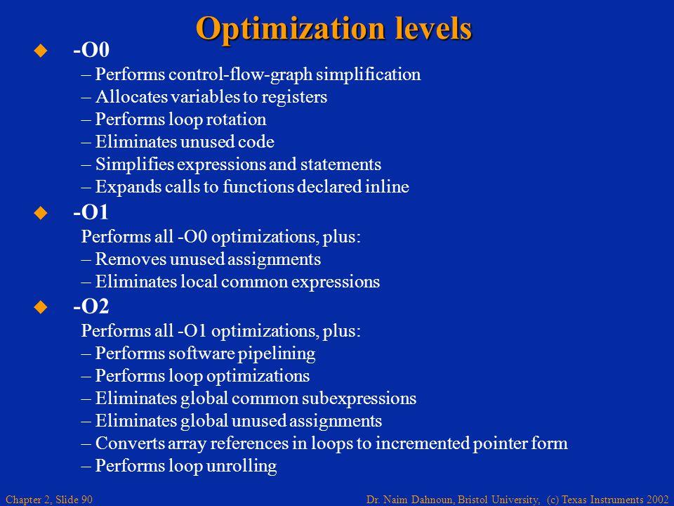 Dr. Naim Dahnoun, Bristol University, (c) Texas Instruments 2002 Chapter 2, Slide 90 Optimization levels   -O0 – Performs control-flow-graph simplif