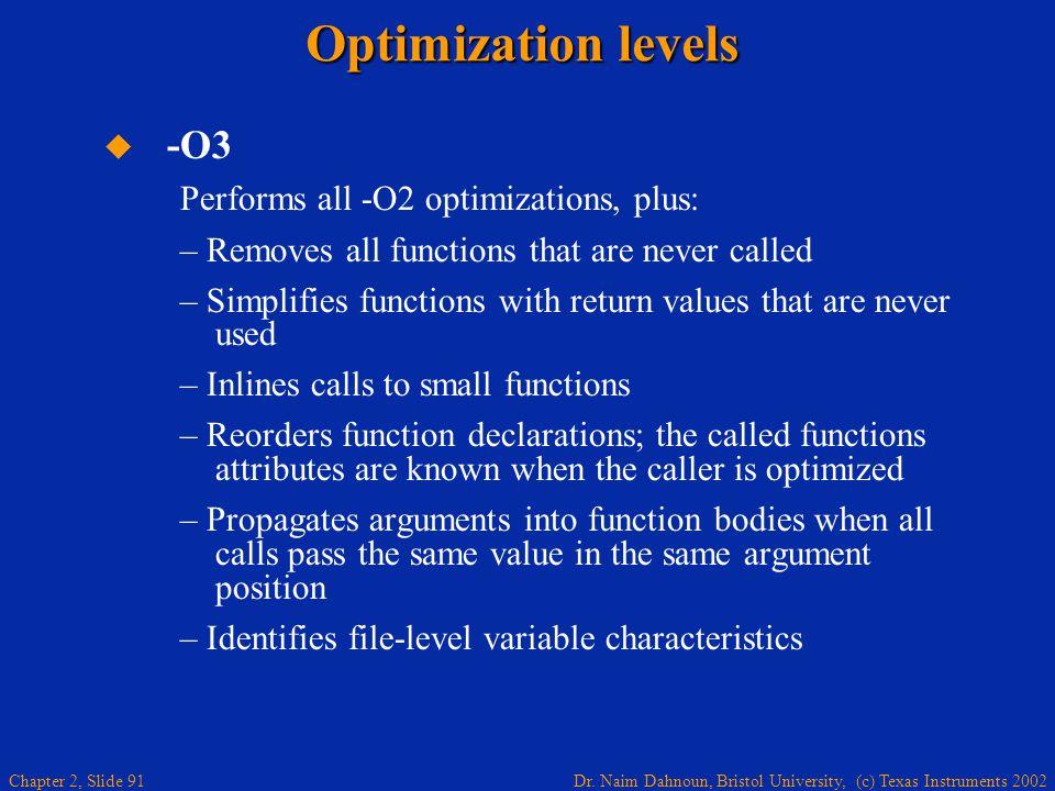 Dr. Naim Dahnoun, Bristol University, (c) Texas Instruments 2002 Chapter 2, Slide 91 Optimization levels   -O3 Performs all -O2 optimizations, plus: