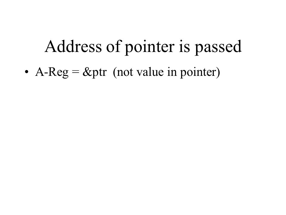 Address of pointer is passed A-Reg = &ptr (not value in pointer)