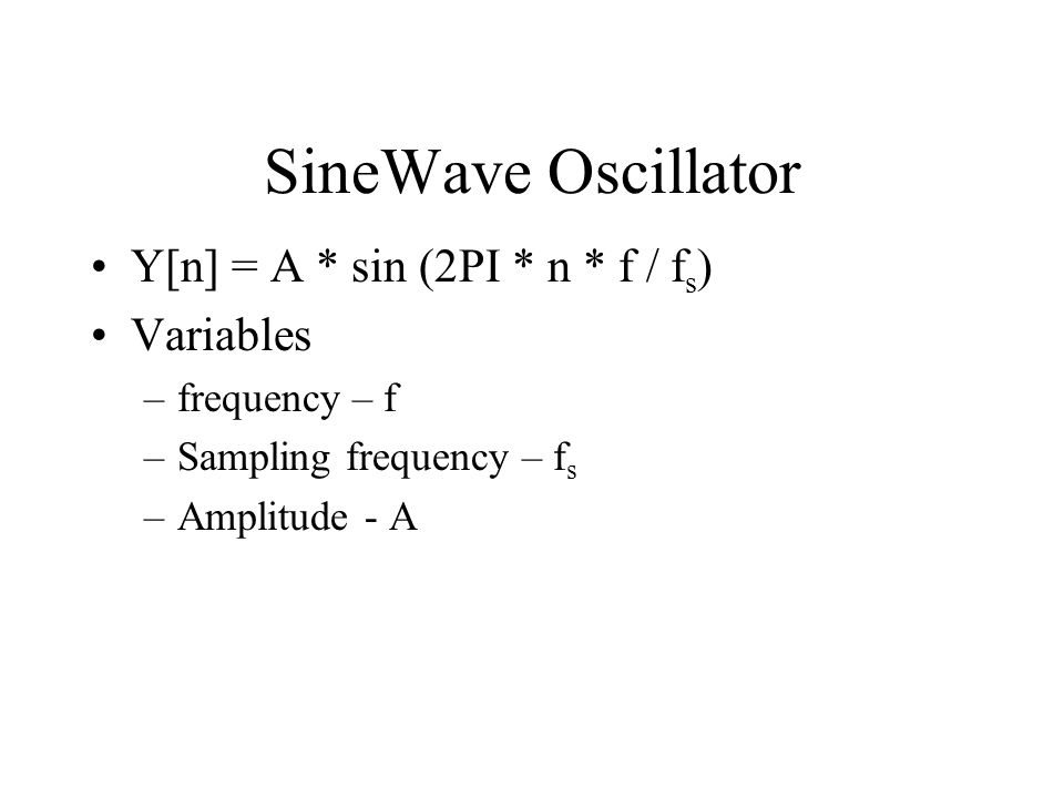 SineWave Oscillator Y[n] = A * sin (2PI * n * f / f s ) Variables –frequency – f –Sampling frequency – f s –Amplitude - A
