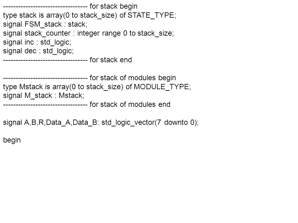 ---------------------------------- for stack begin type stack is array(0 to stack_size) of STATE_TYPE; signal FSM_stack : stack; signal stack_counter : integer range 0 to stack_size; signal inc : std_logic; signal dec : std_logic; ---------------------------------- for stack end ---------------------------------- for stack of modules begin type Mstack is array(0 to stack_size) of MODULE_TYPE; signal M_stack : Mstack; ---------------------------------- for stack of modules end signal A,B,R,Data_A,Data_B: std_logic_vector(7 downto 0); begin