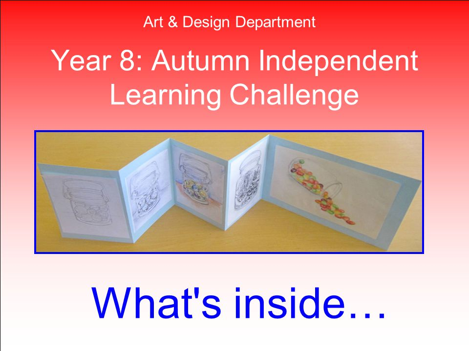 Year 8: Autumn Independent Learning Challenge What's inside… Art & Design Department