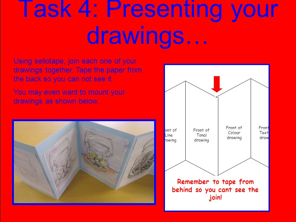 Task 4: Presenting your drawings… Front of Line drawing Front of Tonal drawing Front of Colour drawing Front of Texture drawing Remember to tape from