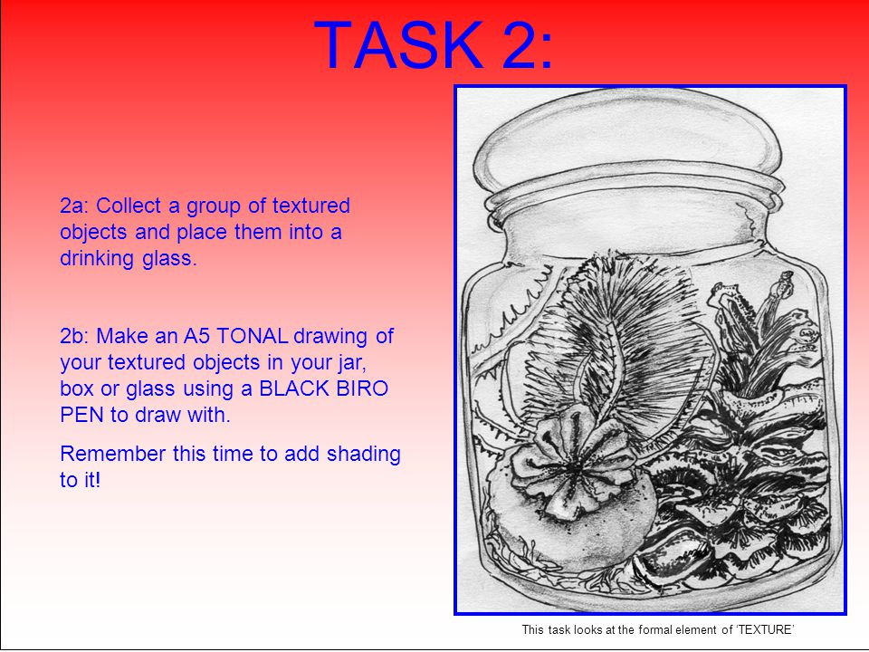 TASK 2: 2a: Collect a group of textured objects and place them into a drinking glass. 2b: Make an A5 TONAL drawing of your textured objects in your ja