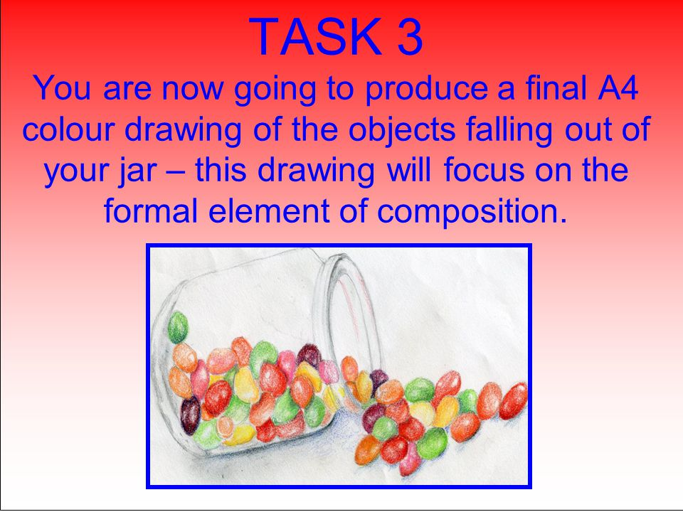 TASK 3 You are now going to produce a final A4 colour drawing of the objects falling out of your jar – this drawing will focus on the formal element o