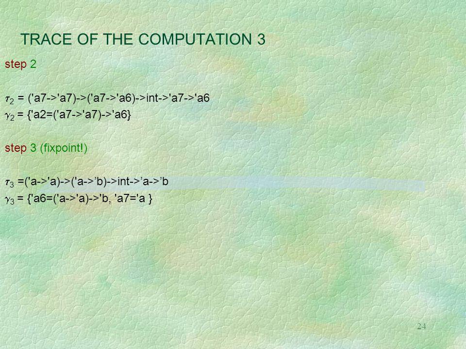 24 TRACE OF THE COMPUTATION 3 step 2  2 = ( a7-> a7)->( a7-> a6)->int-> a7-> a6  2 = { a2=( a7-> a7)-> a6} step 3 (fixpoint!)  3 =( a-> a)->( a->'b)->int->'a->'b  3 = { a6=( a-> a)-> b, a7= a }