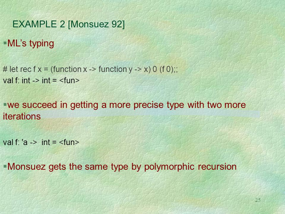 25 EXAMPLE 2 [Monsuez 92]  ML's typing # let rec f x = (function x -> function y -> x) 0 (f 0);; val f: int -> int =  we succeed in getting a more precise type with two more iterations val f: a -> int =  Monsuez gets the same type by polymorphic recursion