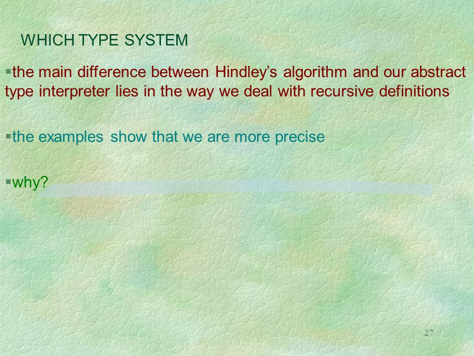 27 WHICH TYPE SYSTEM  the main difference between Hindley's algorithm and our abstract type interpreter lies in the way we deal with recursive definitions  the examples show that we are more precise  why